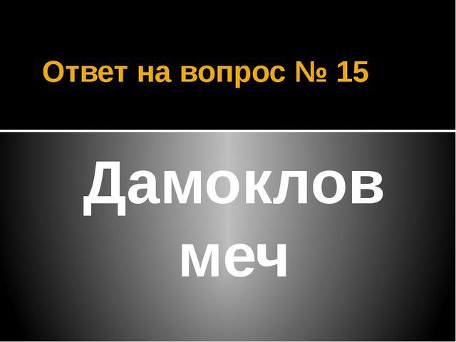 Ответ на вопрос № 15 Дамоклов меч