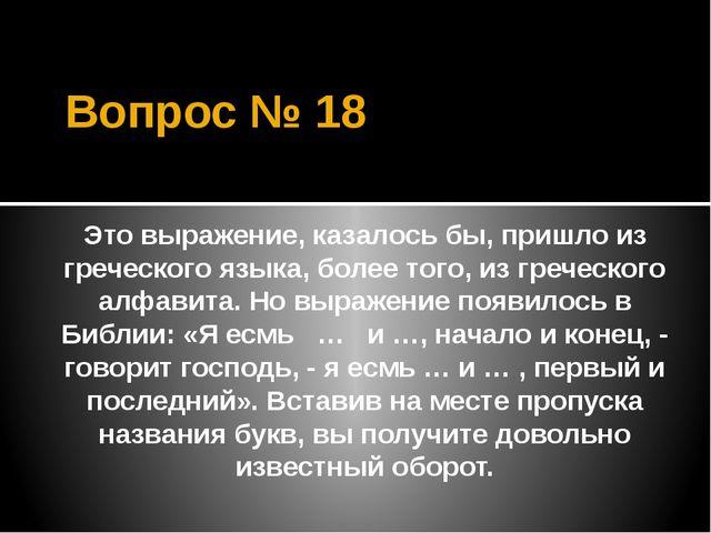 Вопрос № 18 Это выражение, казалось бы, пришло из греческого языка, более тог...