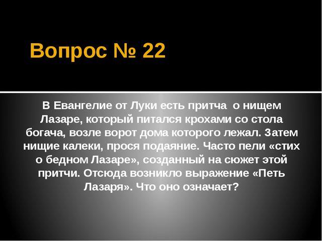 Вопрос № 22 В Евангелие от Луки есть притча о нищем Лазаре, который питался к...