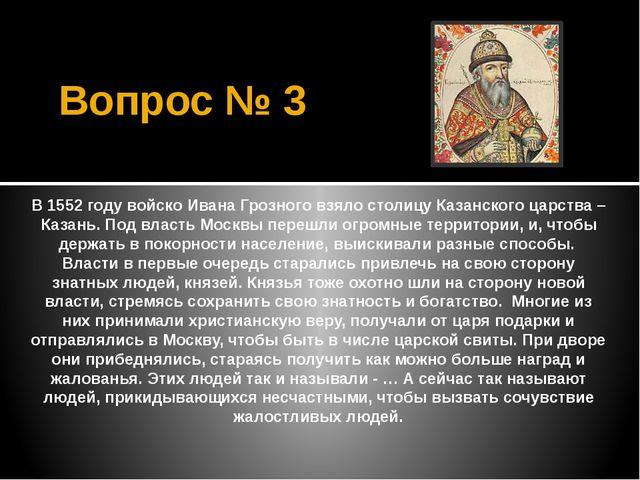 Вопрос № 3 В 1552 году войско Ивана Грозного взяло столицу Казанского царства...