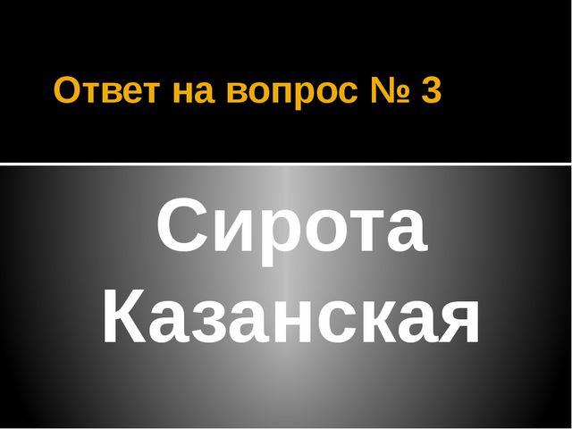 Ответ на вопрос № 3 Сирота Казанская