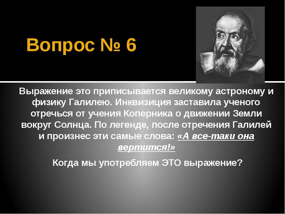 Вопрос № 6 Выражение это приписывается великому астроному и физику Галилею. И...