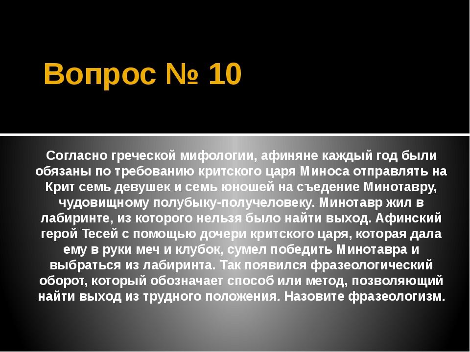 Вопрос № 10 Согласно греческой мифологии, афиняне каждый год были обязаны по...