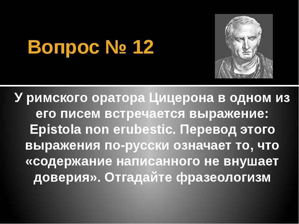 Вопрос № 12 У римского оратора Цицерона в одном из его писем встречается выра...