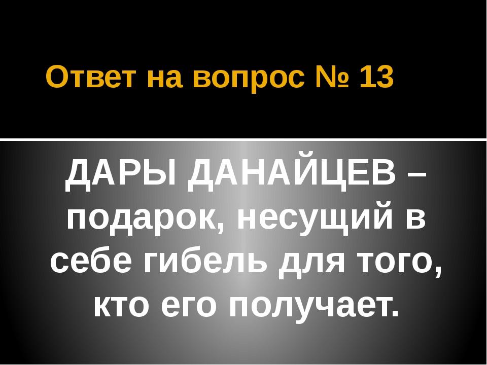 Ответ на вопрос № 13 ДАРЫ ДАНАЙЦЕВ – подарок, несущий в себе гибель для того,...