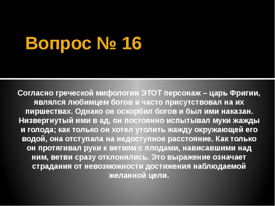 Вопрос № 16 Согласно греческой мифологии ЭТОТ персонаж – царь Фригии, являлся...