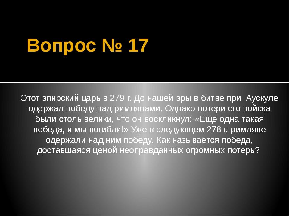 Вопрос № 17 Этот эпирский царь в 279 г. До нашей эры в битве при Аускуле одер...