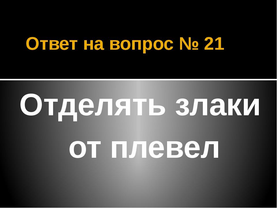 Ответ на вопрос № 21 Отделять злаки от плевел