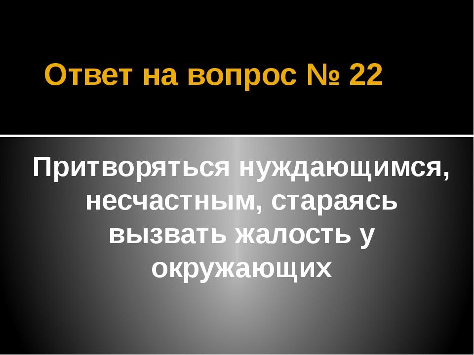 Ответ на вопрос № 22 Притворяться нуждающимся, несчастным, стараясь вызвать ж...