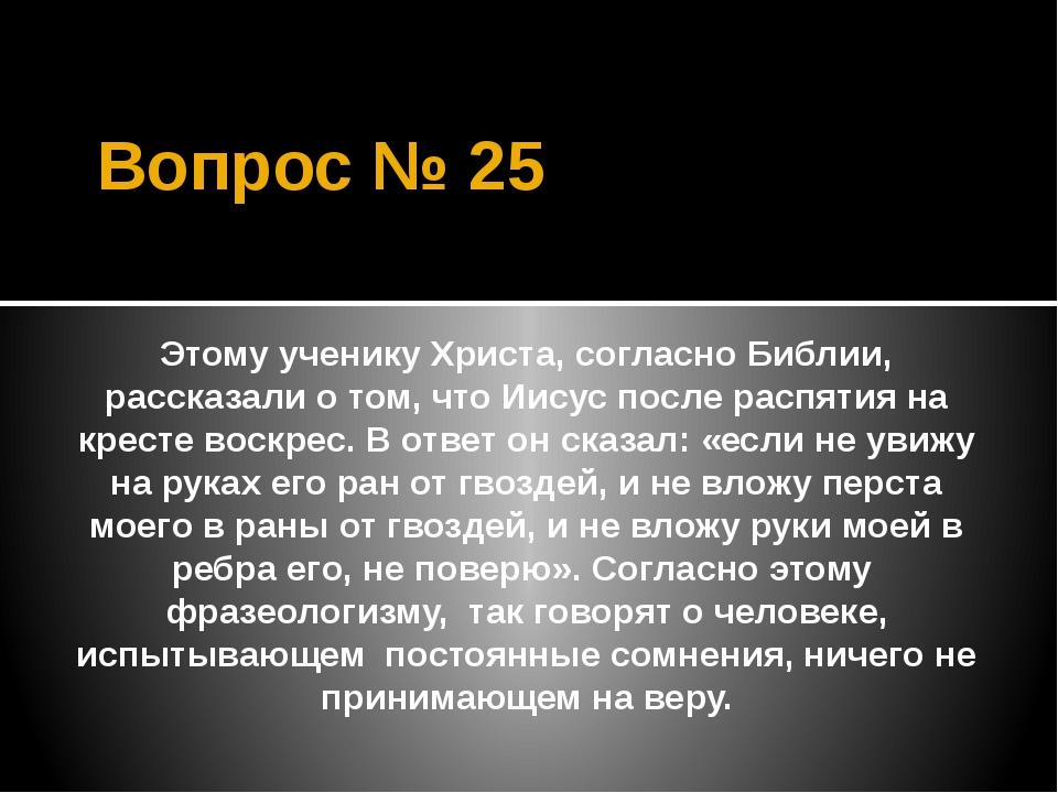 Вопрос № 25 Этому ученику Христа, согласно Библии, рассказали о том, что Иису...