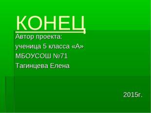 КОНЕЦ Автор проекта: ученица 5 класса «А» МБОУСОШ №71 Тагинцева Елена 2015г.