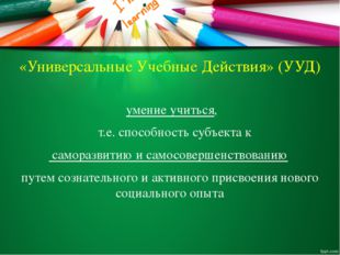 «Универсальные Учебные Действия» (УУД) умение учиться, т.е. способность субъе