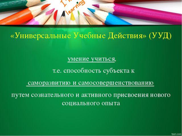 «Универсальные Учебные Действия» (УУД) умение учиться, т.е. способность субъе...