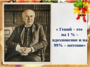 « Гений – это на 1 % – вдохновение и на 99% – потение»