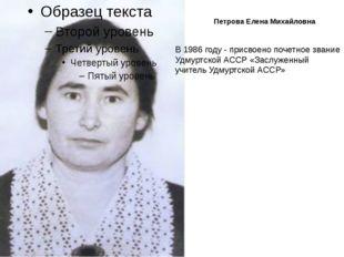 Петрова Елена Михайловна В 1986 году - присвоено почетное звание Удмуртской А