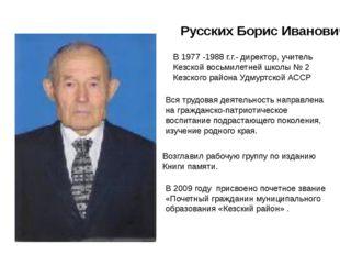 Русских Борис Иванович В 1977 -1988 г.г.- директор, учитель Кезской восьмилет