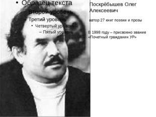 Поскрёбышев Олег Алексеевич автор 27 книг поэзии и прозы В 1998 году – присво