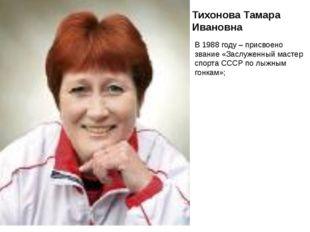 Тихонова Тамара Ивановна В 1988 году – присвоено звание «Заслуженный мастер с