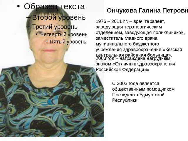 Ончукова Галина Петровна 1976 – 2011 г.г. – врач терапевт, заведующая терапев...