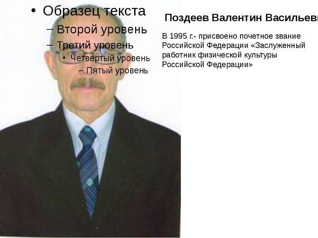 Поздеев Валентин Васильевич В 1995 г.- присвоено почетное звание Российской Ф...