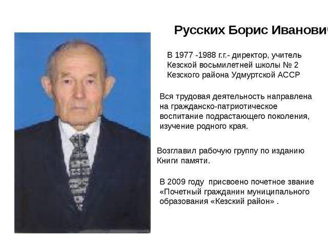 Русских Борис Иванович В 1977 -1988 г.г.- директор, учитель Кезской восьмилет...