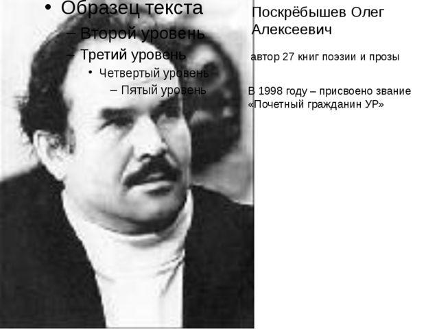 Поскрёбышев Олег Алексеевич автор 27 книг поэзии и прозы В 1998 году – присво...