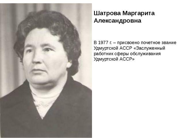 В 1977 г. – присвоено почетное звание Удмуртской АССР «Заслуженный работник с...