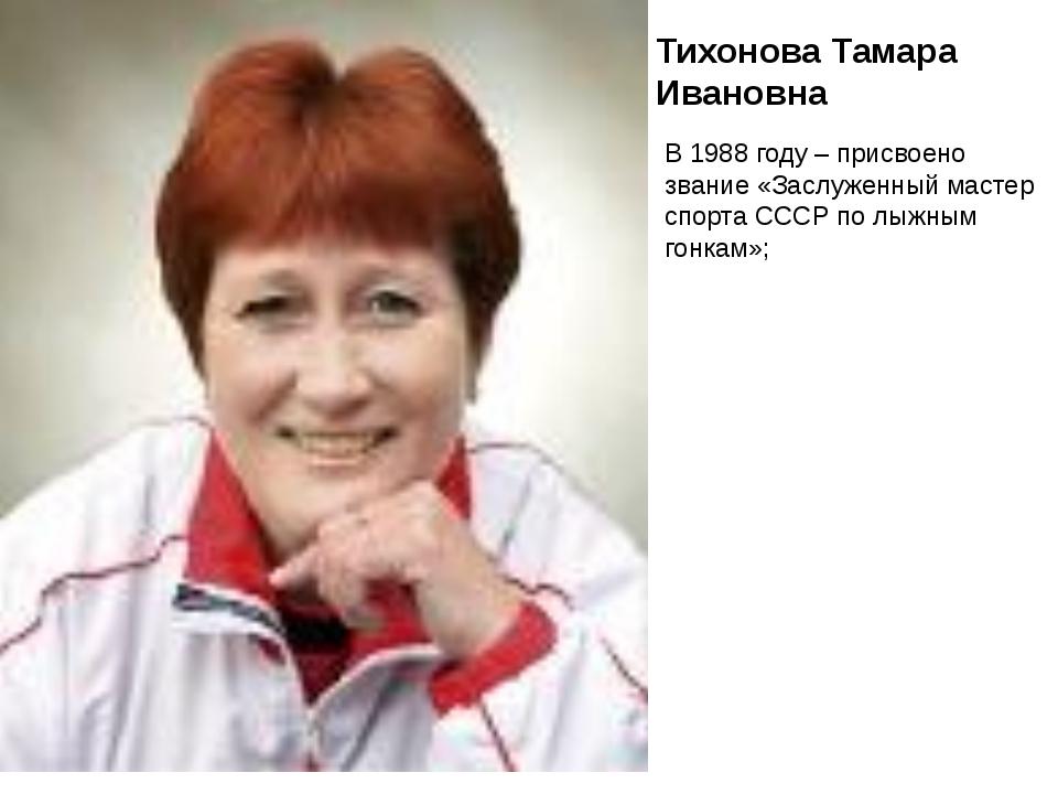 Тихонова Тамара Ивановна В 1988 году – присвоено звание «Заслуженный мастер с...