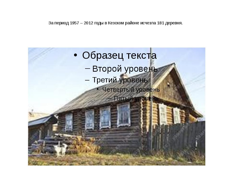 За период 1957 – 2012 годы в Кезском районе исчезла 181 деревня.
