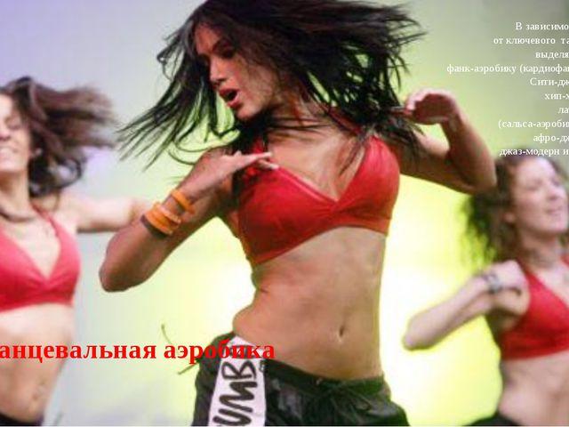 Танцевальная аэробика В зависимости от ключевого танца выделяют: фанк-аэробик...