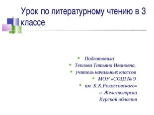 Урок по литературному чтению в 3 классе Подготовила Теплова Татьяна Ивановна,