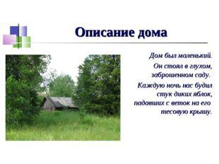 Описание дома Дом был маленький. Он стоял в глухом, заброшенном саду. Каждую