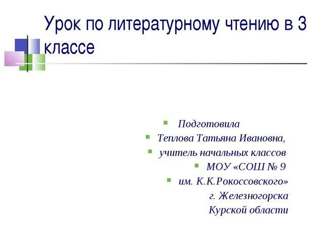 Урок по литературному чтению в 3 классе Подготовила Теплова Татьяна Ивановна,...