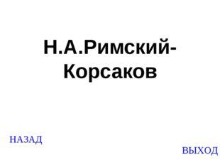 НАЗАД ВЫХОД Н.А.Римский-Корсаков