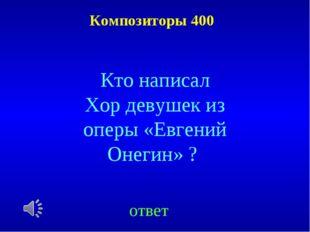 Композиторы 400 ответ Кто написал Хор девушек из оперы «Евгений Онегин» ?