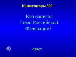Композиторы 500 ответ Кто написал Гимн Российской Федерации?