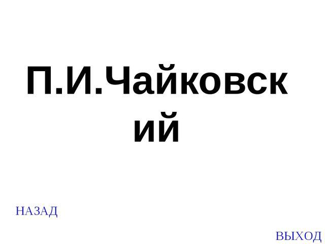 НАЗАД ВЫХОД П.И.Чайковский