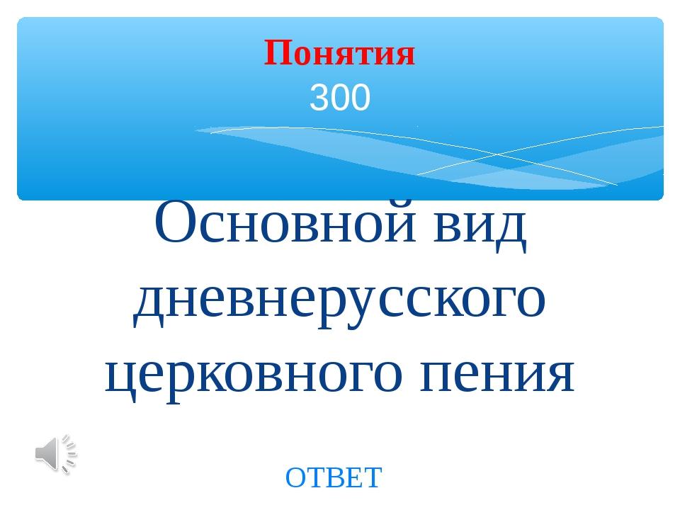 Основной вид дневнерусского церковного пения Понятия 300 ОТВЕТ