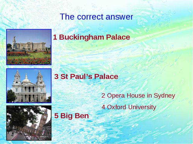 The correct answer 1 Buckingham Palace 3 St Paul's Palace 5 Big Ben 2 Opera H...