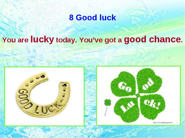 8 Good luck You are lucky today. You've got a good chance.