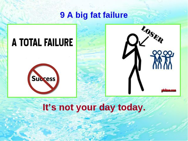9 A big fat failure It's not your day today.