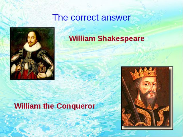 The correct answer William Shakespeare William the Conqueror