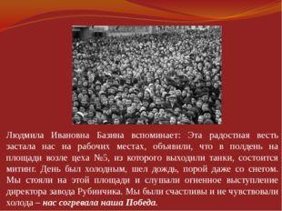 Людмила Ивановна Базина вспоминает: Эта радостная весть застала нас на рабоч
