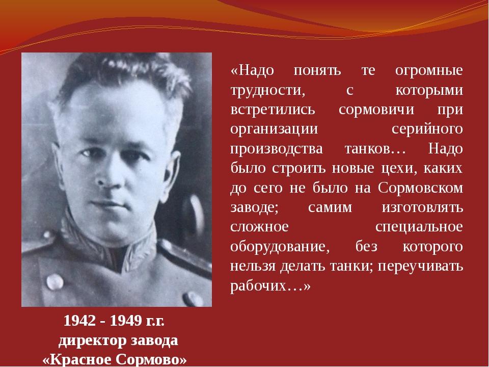1942-1949г.г. директор завода «Красное Сормово» «Надо понять те огромные т...