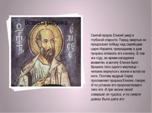 Святойпророк Елисей умер в глубокой старости. Перед смертью он предсказал п