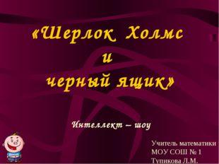«Шерлок Холмс и черный ящик» Интеллект – шоу Учитель математики МОУ СОШ № 1 Т