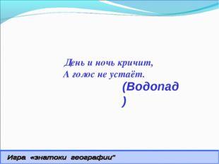 (Водопад) День и ночь кричит, А голос не устаёт.