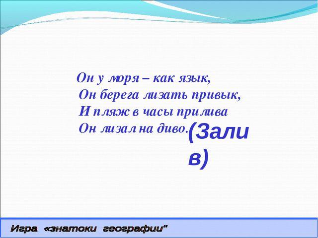 (Залив) Он у моря – как язык, Он берега лизать привык, И пляж в часы прилива...