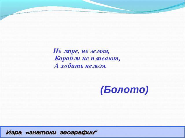 (Болото) Не море, не земля, Корабли не плавают, А ходить нельзя.