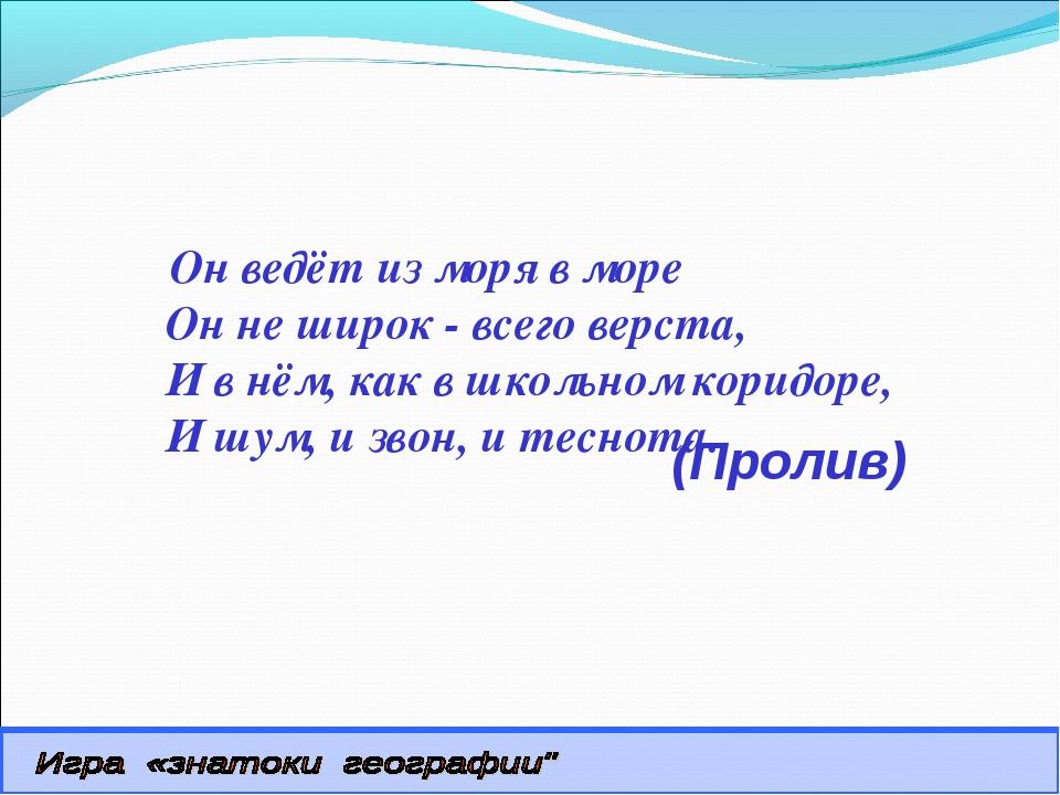 (Пролив) Он ведёт из моря в море Он не широк - всего верста, И в нём, как в...